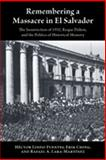Remembering a Massacre in el Salvador : The Insurrection of 1932, Roque Dalton, and the Politics of Historical Memory, Lindo-Fuentes, Hector and Ching, Erik, 0826336043
