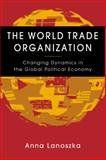 The World Trade Organization : Changing Dynamics in the Global Political Economy, Lanoszka, Anna, 1588266044