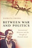 Between War and Politics : International Relations and the Thought of Hannah Arendt, Owens, Patricia, 0199566046