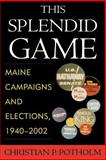 This Splendid Game : Maine Campaigns and Elections, 1940-2002, Potholm, Christian P., 073910604X