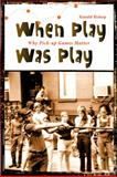 When Play Was Play : Why Pick-Up Games Matter, Bishop, Ronald, 1438426046
