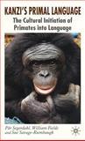 Kanzi's Primal Language : The Cultural Initiation of Primates into Language, Segerdahl, Pär and Fields, William, 1403996040