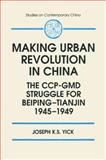 The Making of Urban Revolution in China : The CCP-GMD Struggle for Beiping-Tianjin, 1945-1949, Yick, Joseph K., 1563246058