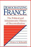 Democratizing France : The Political and Administrative History of Decentralization, Schmidt, Vivien A., 0521036054