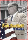 Bob Bartlett of Alaska : A Life in Politics, Naske, Claus M., 0912006056