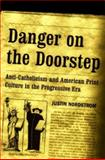 Danger on the Doorstep : Anti-Catholicism and American Print Culture in the Progressive Era, Nordstrom, Justin, 0268036055