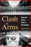 Clash of Arms : How the Allies Won in Normandy, Hart, Russell A., 0806136057