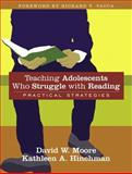 Teaching Adolescents Who Struggle with Reading : Practical Strategies, Moore, David W. and Hinchman, Kathleen A., 0205466060