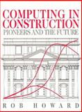 Computing in Construction : Pioneers and the Future, Howard, Rob, 0750636068
