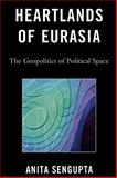 Heartlands of Eurasia : The Geopolitics of Political Space, Sengupta, Anita, 0739136062