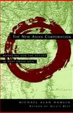 The New Asian Corporation : Managing for the Future in Post-Crisis Asia, Hamlin, Michael Alan, 0787946060