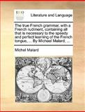 The True French Grammar, with a French Rudiment, Containing All That Is Necessary to the Speedy and Perfect Learning of the French Tongue, by Mich, Michel Malard, 1140896067