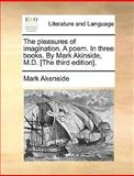 The Pleasures of Imagination a Poem in Three Books by Mark Akinside, M D [the, Mark Akenside, 1170426069