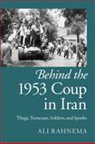 Behind the 1953 Coup in Iran : Thugs, Turncoats, Soldiers, and Spooks, Rahnema, Ali, 1107076064