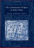 The Construction of Space in Early China, Mark Edward Lewis, 0791466078