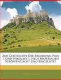 Zur Geschichte der Regierung Paul I und Nikolaus I Neue Materialien Veröffentlicht und Eingeleitet, Theodor Schiemann, 1145026079