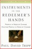 Instruments in the Redeemer's Hands : People in Need of Change Helping People in Need of Change, Tripp, Paul David, 0875526071
