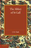 The Abbey of St. Gall As a Centre of Literature and Art, Clark, J. M., 1107626072