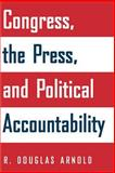 Congress, the Press, and Political Accountability, Arnold, R. Douglas, 0691126070