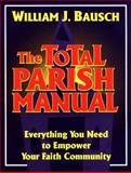 The Total Parish Manual : Everything You Need to Empower Your Faith Community, Bausch, William J., 0896226077