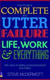 How to Be a Complete and Utter Failure in Life, Work and Everything : 44 1/2 Steps to Lasting Underachievement, McDermott, Steve, 0273706071