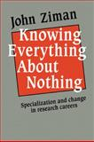 Knowing Everything about Nothing : Specialization and Change in Research Careers, Ziman, John M., 052112607X
