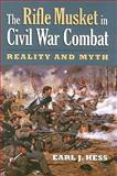 The Rifle Musket in Civil War Combat : Reality and Myth, Hess, Earl, 0700616071