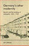 Germany's Other Modernity : Munich and the Building of Metropolis, 1895-1930, Jerram, Leif, 0719076072