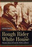 Rough Rider in the White House : Theodore Roosevelt and the Politics of Desire, Watts, Sarah Lyons, 0226876071