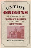 Untidy Origins : A Story of Woman's Rights in Antebellum New York, Ginzberg, Lori D., 0807856088