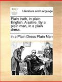 Plain Truth, in Plain English a Satire by a Plain Man, in a Plain Dress, In A. Plain Dress Plain Man, 1170696082