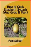 How to Cook Spaghetti Squash (and Grow It Too!), Pam Schodt, 1497566088