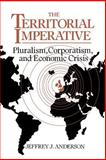 The Territorial Imperative : Pluralism, Corporatism and Economic Crisis, Anderson, Jeffrey J., 0521036097