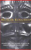 Muslim Kingship : Power and the Sacred in Muslim, Christian and Pagan Politics, Al-Azmeh, Aziz and Aziz, Al-Azmeh, 1860646093