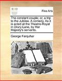 The Constant Couple; or, a Trip to the Jubilee a Comedy As It Is Acted at the Theatre-Royal in Drury-Lane, by Her Majesty's Servants, George Farquhar, 117012609X