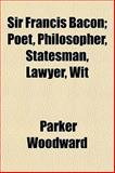 Sir Francis Bacon; Poet, Philosopher, Statesman, Lawyer, Wit, Parker Woodward, 1152606093