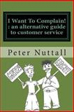 I Want to Complain - An Alternative Guide to Customer Service, Peter Nuttall, 1467906093