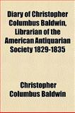 Diary of Christopher Columbus Baldwin, Librarian of the American Antiquarian Society 1829-1835, Christopher Columbus Baldwin, 1153376091