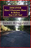 Discover How I Overcame Abuse and Believe You Can Too!, Janet Kingsley, 1477516107
