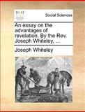 An Essay on the Advantages of Revelation by the Rev Joseph Whiteley, Joseph Whiteley, 1170646107