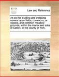 An Act for Dividing and Inclosing Several Open Fields, Commons, or Wastes, and Common Meadow Grounds, Within the Manor and Soke of Catton, in the Coun, See Notes Multiple Contributors, 1170186106