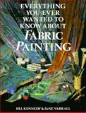 Everything You Ever Wanted to Know about Fabric Painting, Jill Kennedy and Jane Varrall, 0891346112
