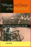 Whores and Thieves of the Worst Kind : A Study of Women, Crime and Prisons 1835-2000, Dodge, Mara L., 0875806112
