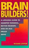 Brain Builders : A Lifelong Guide to Sharper Thinking, Better Memory, and an Age-Proof Mind, Leviton, Richard, 0133036111