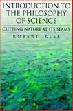 Introduction to the Philosophy of Science : Cutting Nature at Its Seams, Klee, Robert, 0195106113
