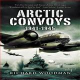 Arctic Convoys 1941-1945, Richard Woodman, 1844156117