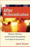 After Mcdonaldization : Mission, Ministry, and Christian Discipleship in an Age of Uncertainty, Drane, John, 0801036119