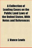 A Collection of Leading Cases on the Public Land Laws of the United States, with Notes and References, J. VanCe Lewis, 1152496115
