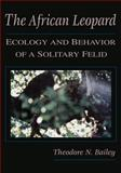 The African Leopard : Ecology and Behavior of a Solitary Felid, Bailey, Theodore N., 1932846115