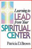 Learning to Lead from Your Spiritual Center, Patricia D. Brown, 0687006120